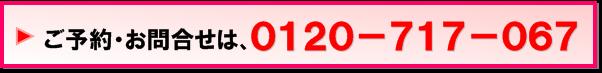 予約・お問い合わせは0120-717-067へお電話ください!
